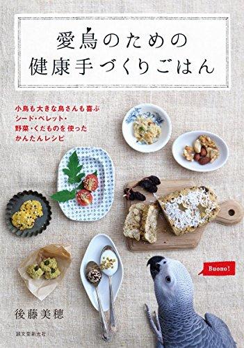愛鳥のための健康手づくりごはん: 小鳥も大きな鳥さんも喜ぶ シード・ペレット・野菜・くだものを使ったかんたんレシピ