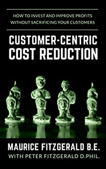 Customer-Centric Cost Reduction: How to invest and improve profits without sacrificing your customers (Customer Strategy Book 3) by [FitzGerald, Maurice]