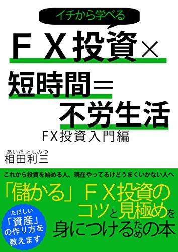 FX投資×短時間=不労生活: FX投資入門編