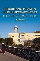 Rebuilding Islam in Contemporary Spain: The Politics of Mosque Establishment 1976-2013 (Sussex Studies in Spanish History)