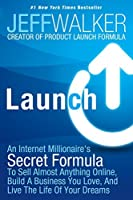 Launch: An Internet Millionaire's Secret Formula To Sell Almost Anything Online, Build A Business You Love, And Live The Life Of Your Dreams by Jeff Walker(2014-08-24)