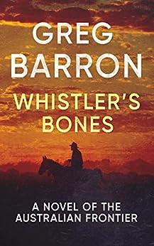 Whistler's Bones: A Novel of the Australian Frontier by [Barron, Greg]