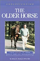 Understanding the Older Horse: You Guide to Horse Health Care and Management (The Horse Health Care Library Series)