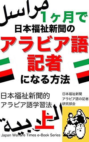 1ヶ月で日本福祉新聞のアラビア語記者になる方法: _日本福祉新聞的 アラビア語学習法 上巻!大切なのは「アラビア語」を学ぶことで自己や他者を救助すること『アルファベット 文字と発音編』 日本福祉新聞電子文庫シリーズ