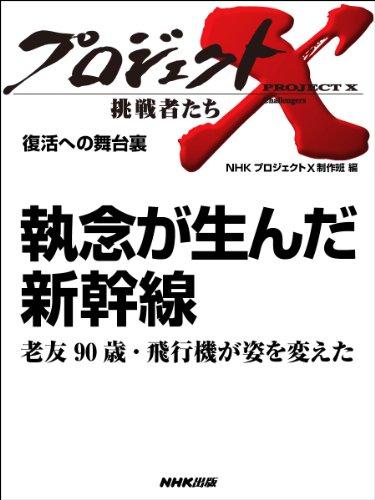 「執念が生んだ新幹線」〜老友90歳・飛行機が姿を変えた —復活への舞台裏 プロジェクトX〜挑戦者たち〜