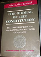 The Ordeal of the Constitution: The Antifederalists and the Ratification Struggle of 1787-1788 (Northeastern classics edition)