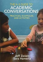 The K-3 Guide to Academic Conversations: Practices, Scaffolds, and Activities
