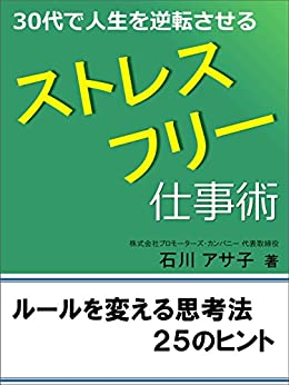 [石川 アサ子]の30代で人生を逆転させるストレスフリー仕事術: ルールを変える思考法 25のヒント