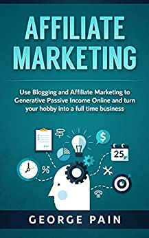 Affiliate Marketing: Use Blogging and Affiliate Marketing to Generative Income Streams and turn your hobby into a full time business (Blogging for Beginners ... for Profit through Online Marketing Book 1) by [Pain, George]