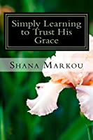 Simply Learning to Trust His Grace: Life Lessons in the Simple Day to Day Tasks