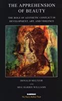 The Apprehension of Beauty: The Role of Aesthetic Conflict in Development, Art and Violence (The Harris Meltzer Trust Series)