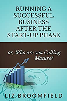 Running a Successful Business after the Start-up Phase: or Who are You Calling Mature? by [Broomfield, Liz]