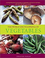 The World Encyclopedia of Vegetables: A Cp,Prehensive Visual Guide to Vegetables and How to Use Them With over 100 Delicious Recipes