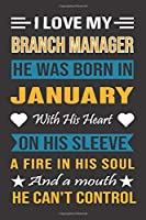 I Love My Branch Manager  He Was Born In January With His Heart On His Sleeve A Fire In His Soul And A Mouth He Can't Control: Branch Manager Birthday Journal, Best Gift for Man and Women