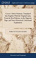 Cicero's Select Orations, Translated Into English; With the Original Latin, from the Best Editions, in the Opposite Page; And Notes Historical, Critical and Explanatory: ... by William Duncan, ... a New Edition, Corrected