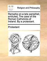 Remarks on a Late Pamphlet, Entituled, the Case of the Roman Catholicks of Ireland. by a Protestant.