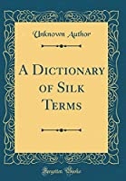 A Dictionary of Silk Terms (Classic Reprint)
