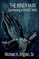 The Inner Man Developing a King's Man: Poems to Move You from Pain to Praise