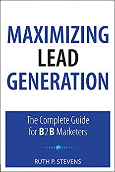 Maximizing Lead Generation: The Complete Guide for B2B Marketers (Que Biz-Tech) by [Stevens, Ruth P.]