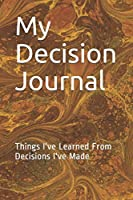My Decision Journal: Things I've Learned From Decisions I've Made