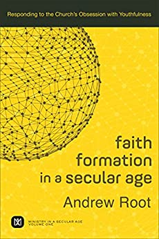 Faith Formation in a Secular Age : Volume 1 (Ministry in a Secular Age): Responding to the Church's Obsession with Youthfulness by [Root, Andrew]
