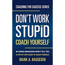 Don't Work Stupid, Coach Yourself: 40 Things Managers Won't Tell You. A Step by Step Guide to Coach Yourself (Coaching for Success Series)
