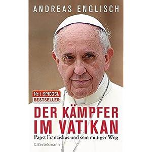Der Kaempfer im Vatikan: Papst Franziskus und sein mutiger Weg