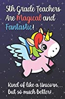 5th Grade Teachers Are Magical and Fantastic! Kind of Like A Unicorn, But So Much Better!: Teacher Appreciation and School Education Themed Notebook and Journal to Write or Take Notes In. A Funny Work Book, Planner or Diary Gift Idea