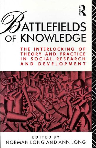 Download Battlefields of Knowledge: The Interlocking of Theory and Practice in Social Research and Development 0415072069