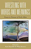 Wrestling With Words and Meanings: Essays in Honour of Keith Allan (Linguistics)