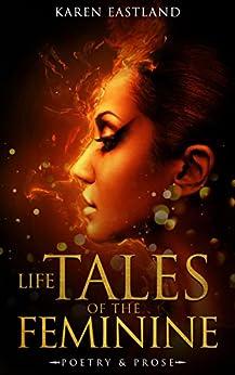 Life Tales of the Feminine: Poetry & Prose by [Eastland, Karen]