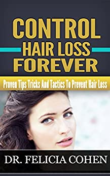 CONTROL HAIR LOSS FOREVER: Proven Tips, Tricks And Tactics To Prevent Hair Loss by [Cohen, Dr. Felicia]
