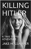 KILLING HITLER: A TIME TRAVEL ADVENTURE (English Edition)