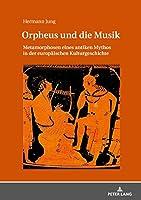 Orpheus Und Die Musik: Metamorphosen Eines Antiken Mythos in Der Europaeischen Kulturgeschichte