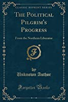 The Political Pilgrim's Progress: From the Northern Liberator (Classic Reprint)