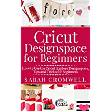 CRICUT DESIGNSPACE FOR BEGINNERS: How to Use the Cricut Explore Designspace, Tips and Tricks for Beginners (Step by Step Guide)