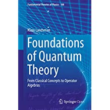 Foundations of Quantum Theory: From Classical Concepts to Operator Algebras (Fundamental Theories of Physics Book 188)
