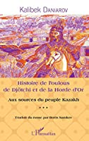 Histoire de l'oulous de Djoetchi et de la Horde d'Or: Aux sources du peuple kazakh