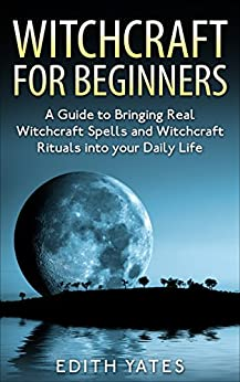 Witchcraft: Witchcraft for Beginners: A Guide to Bringing Real Witchcraft Spells and Witchcraft Rituals into your Daily Life (Witchcraft Magick and Spells ... Books- Wicca - Witchcraft Spells -) by [Yates, Edith]