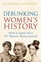 Debunking Women's History: Myths & Legends About 101 Infamous Women Exploded