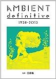 アンビエント・ディフィニティヴ 1958-2013 (ele-king books)