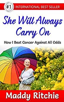 She Will Always Carry On: How I Beat Cancer Against All Odds by [Ritchie, Maddy]