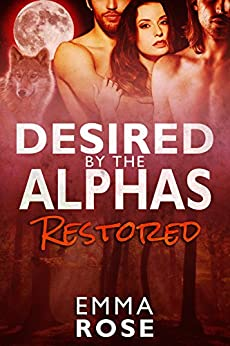 Desired by the Alphas, Part Three: Restored by [Rose, Emma]