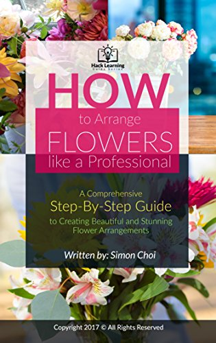 How to Arrange Flowers like a Professional : A Comprehensive Step-By-Step Guide to Creating Beautiful and Stunning Flower Arrangements (Hack Learning Guides Series ) (English Edition)