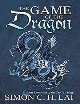 The Game of the Dragon: An Extension to the Tao Te Ching by [Lai, Simon C.H.]