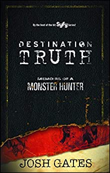 Destination Truth: Memoirs of a Monster Hunter by [Gates, Josh]