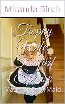 Trophy Wife, Sissified Spouse: Made To Be A Maid by [Birch, Miranda]