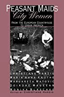 Peasant Maids, City Women: From the European Countryside to Urban America by Christiane Harzig Marianne Knothe Margareta Matovic Deidre Mageean Monika Blaschke(1997-07-17)