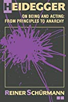 Heidegger on Being and Acting: From Principles to Anarchy (Studies in Phenomenology and Existential Philosophy)
