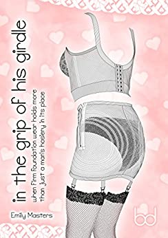 In the Grip of His Girdle: When Firm Foundation Wear Holds More Than Just a Man's Hosiery In Its Place by [Masters, Emily]